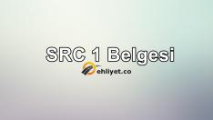 SRC 1 Belgesi Nedir? Nasıl Alınır?