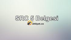 SRC 5 Belgesi Nedir? Nasıl Alınır?