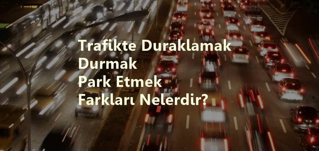 Trafikte Duraklamak- Durmak - Park Etmek - Farkları Nelerdir?
